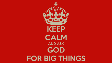 keep-calm-and-ask-god-for-big-things